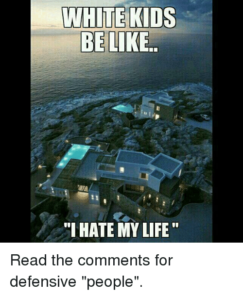 "Read The Comments: WHITE KIDS  BE LIKE  ""I HATE MY LIFE Read the comments for defensive ""people""."