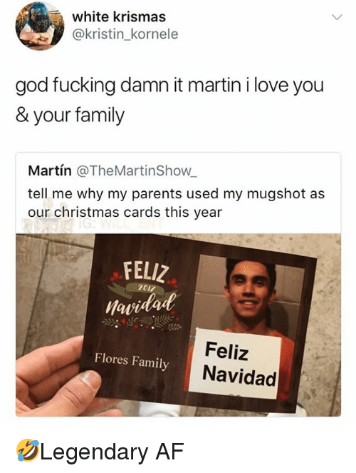christmas cards: white krismas  @kristin_kornele  god fucking damn it martin i love you  & your family  Martín @TheMartinShow  tell me why my parents used my mugshot as  our christmas cards this year  FELIZ  awidad  2017  Feliz  Navidad  Flores Family 🤣Legendary AF