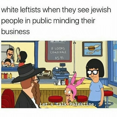 jewish people: white leftists when they see jewish  people in public minding their  business  IF LOOKS  COULD KALE  et's talk palestine.