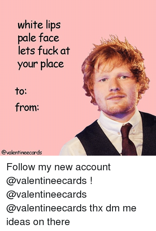Fuck, White, and Ideas: white lips  pale face  lets fuck at  your place  to:  from:  @valentineecards Follow my new account @valentineecards ! @valentineecards @valentineecards thx dm me ideas on there