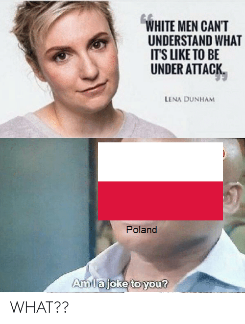 White, Poland, and Lena Dunham: WHITE MEN CAN'T  UNDERSTAND WHAT  IT'S LIKE TO BE  UNDER ATTACK  LENA DUNHAM  Poland  Amlajoke to you? WHAT??