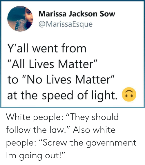 "White People: White people: ""They should follow the law!"" Also white people: ""Screw the government Im going out!"""