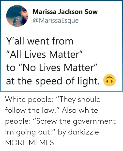 "White People: White people: ""They should follow the law!"" Also white people: ""Screw the government Im going out!"" by darkizzle MORE MEMES"