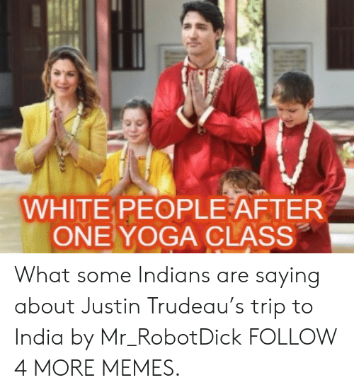 Trudeau: WHITE PEOPLE AFTER  ONE YOGA CLASS What some Indians are saying about Justin Trudeau's trip to India by Mr_RobotDick FOLLOW 4 MORE MEMES.