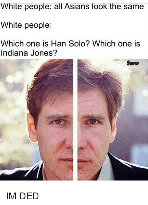 Dedded: White people: all Asians look the same  White people:  Which one is Han Solo? Which one is  Indiana Jones? IM DED