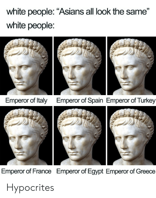 "White People, France, and Greece: white people: ""Asians all look the same""  white people:  Emperor of Italy  Emperor of Spain Emperor of Turkey  Emperor of France  Emperor of Egypt Emperor of Greece Hypocrites"