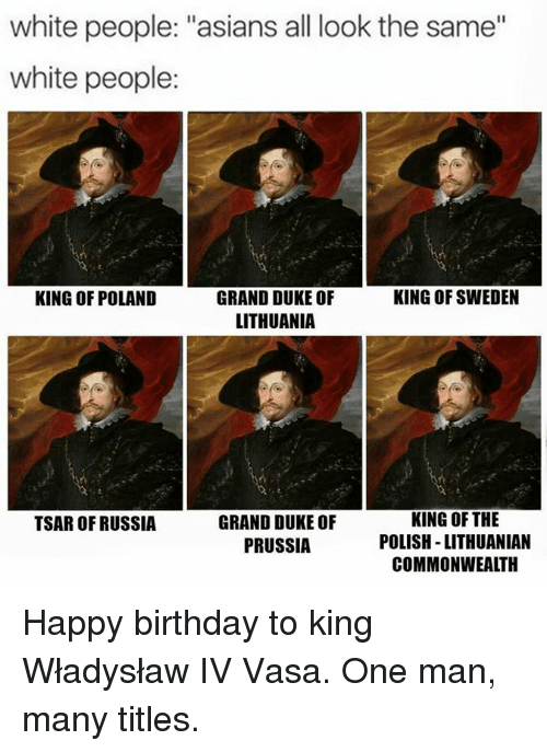 """Birthday, Memes, and White People: white people: """"asians all look the same""""  white people:  KING OF POLAND  KING OF SWEDEN  GRAND DUKE OF  LITHUANIA  GRAND DUKE OF  PRUSSIA  KING OF THE  POLISH -LITHUANIAN  COMMONWEALTH  TSAR OF RUSSIA Happy birthday to king Władysław IV Vasa. One man, many titles."""