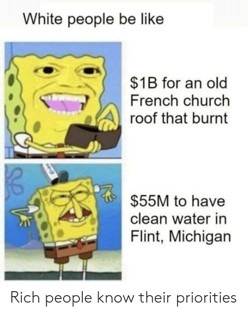 Be Like, Church, and White People: White people be like  $1B for an old  French church  roof that burnt  $55M to have  clean water in  Flint, Michigan Rich people know their priorities