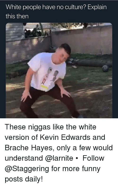 hayes: White people have no culture? Explain  this then These niggas like the white version of Kevin Edwards and Brache Hayes, only a few would understand @larnite • ➫➫➫ Follow @Staggering for more funny posts daily!