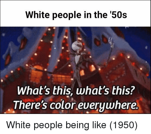White People, White, and Color: White people in the '50s  What's this, what's this?  There's color everywhere White people being like (1950)