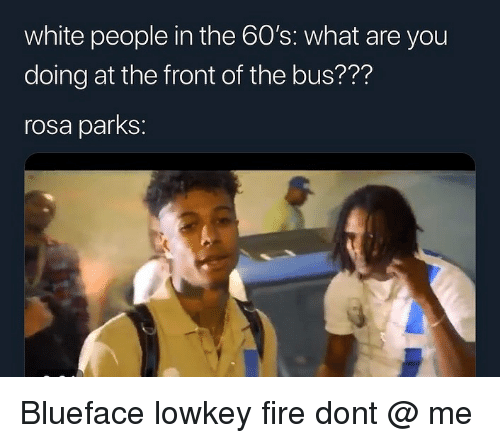 Rosa Parks: white people in the 60's: what are you  doing at the front of the bus??'?  rosa parks: Blueface lowkey fire dont @ me