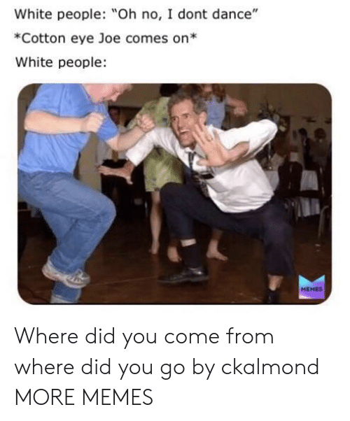 "Dank, I Don't Dance, and Memes: White people: Oh no, I dont dance""  *Cotton eye Joe comes on*  White people  MEMES Where did you come from where did you go by ckalmond MORE MEMES"