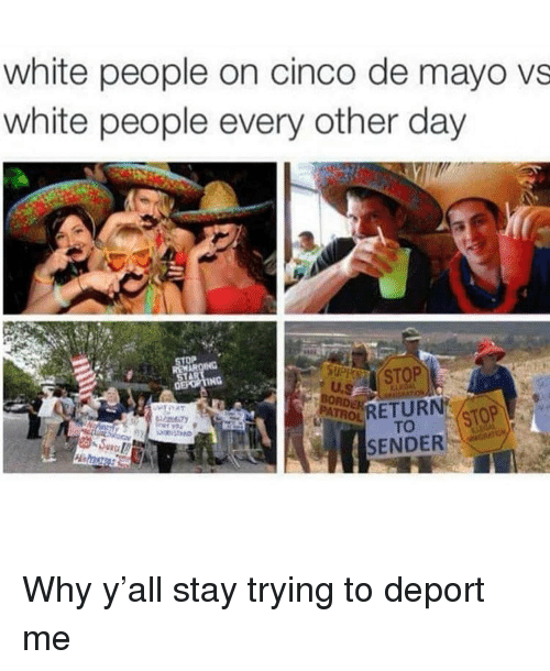 Funny, White People, and Cinco De Mayo: white people on cinco de mayo vs  white people every other day  RETUR STO  SENDER Why y'all stay trying to deport me