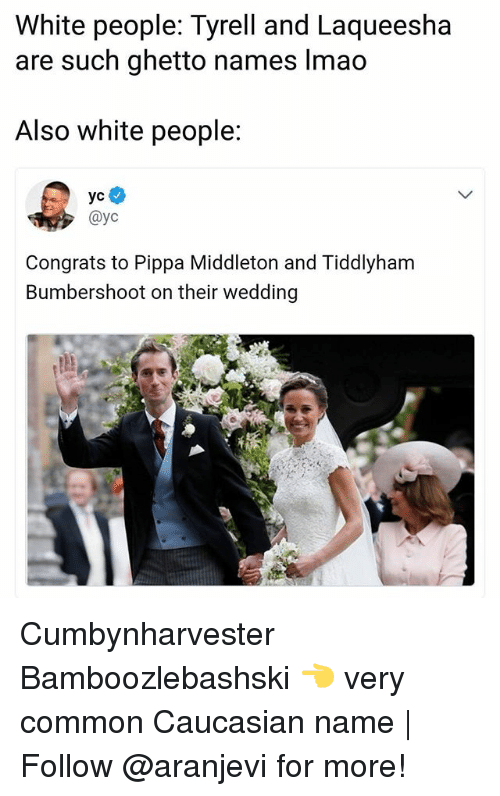 Ghetto, Lmao, and Memes: White people: Tyrell and Laqueesha  are such ghetto names lmao  Also white people:  @yc  Congrats to Pippa Middleton and Tiddlyham  Bumbershoot on their wedding Cumbynharvester Bamboozlebashski 👈 very common Caucasian name | Follow @aranjevi for more!