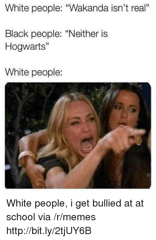 """At-At, Memes, and School: White people: """"Wakanda isn't real""""  1  Black people: """"Neither is  Hogwarts""""  15  White people: White people, i get bullied at at school via /r/memes http://bit.ly/2tjUY6B"""