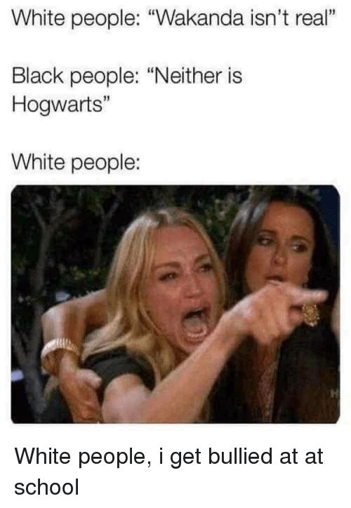 """At-At, School, and White People: White people: """"Wakanda isn't real""""  1  Black people: """"Neither is  Hogwarts""""  15  White people: White people, i get bullied at at school"""
