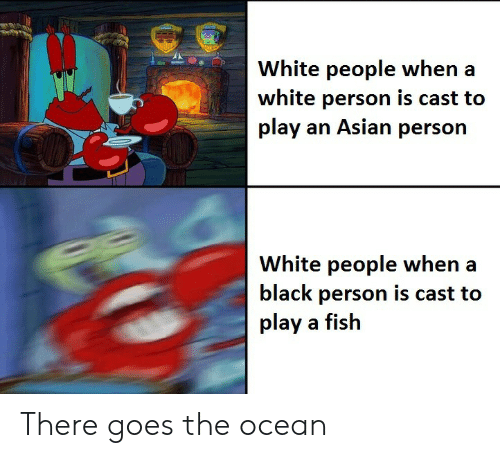 Asian, White People, and Black: White people when  white person is cast to  play an Asian person  White people when a  black person is cast to  play a fish There goes the ocean