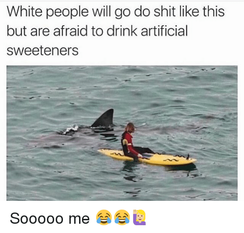 Funny, Shit, and White People: White people will go do shit like this  but are afraid to drink artificial  sweeteners Sooooo me 😂😂🙋🏼
