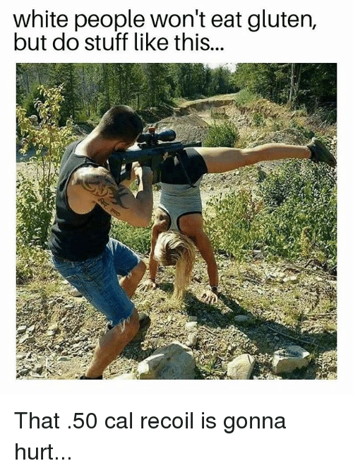 Memes, White People, and Gluten: white people won't eat gluten,  but do stuff like this.. That .50 cal recoil is gonna hurt...