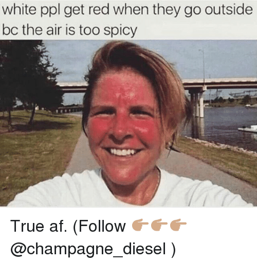 Too Spicy: white ppl get red when they go outside  bc the air is too spicy True af. (Follow 👉🏽👉🏽👉🏽 @champagne_diesel )