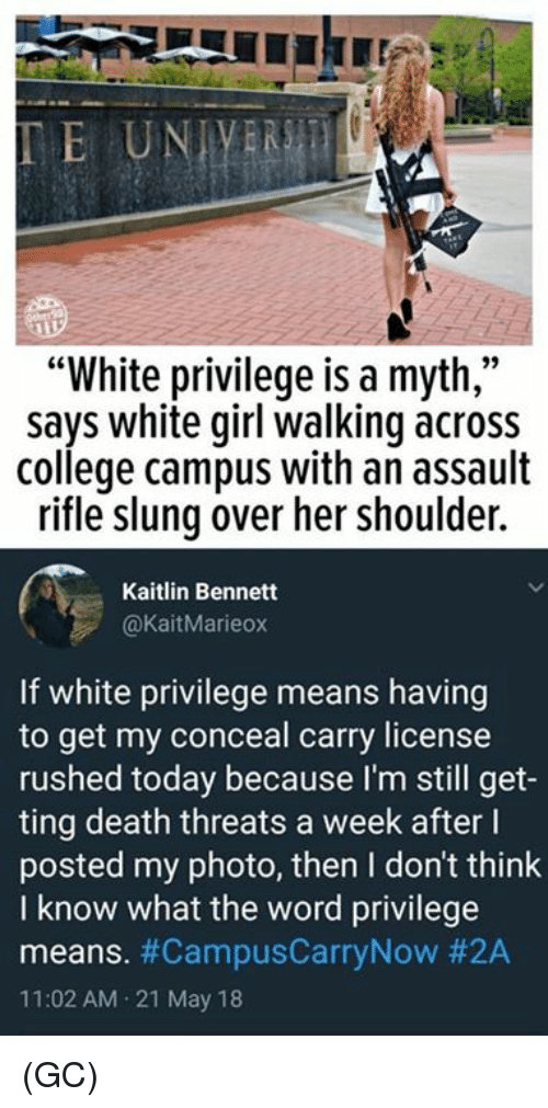 "College, Memes, and White Girl: ""White privilege is a myth,""  says white girl walking across  college campus with an assault  rifle slung over her shoulder.  Kaitlin Bennett  @KaitMarieox  If white privilege means having  to get my conceal carry license  rushed today because I'm still get-  ting death threats a week after l  posted my photo, then I don't think  I know what the word privilege  means. #CampusCarryNow #2A  11:02 AM 21 May 18 (GC)"