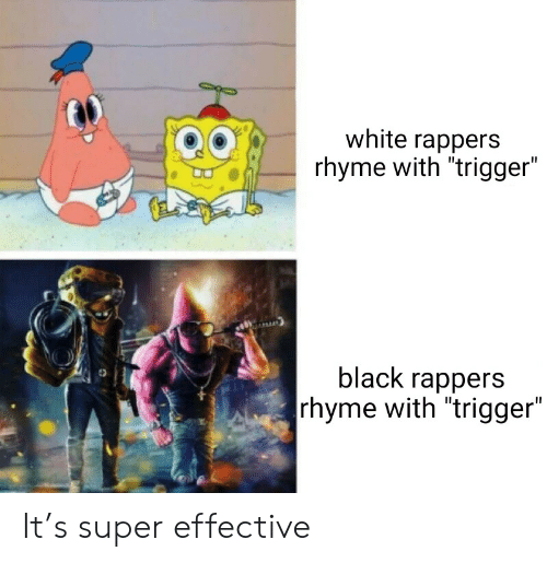 "Black, White, and Rappers: white rappers  rhyme with ""trigger""  black rappers  rhyme with ""trigger"" It's super effective"