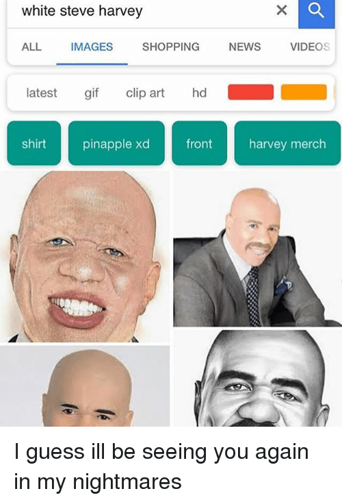 Gif, Memes, and News: white steve harvey  ALL IMAGES SHOPPING NEWS VIDEOS  latest gif clip art hd  shirt pinapple xdfront harvey merch I guess ill be seeing you again in my nightmares