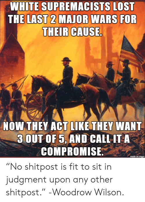 "Any Other: WHITE SUPREMACISTS LOST  THE LAST 2 MAJOR WARS FOR  THEIR CAUSE.  NOW THEY ACT LIKE THEY WANT  3 OUT OF 5, AND CALL IT A  COMPROMISE ""No shitpost is fit to sit in judgment upon any other shitpost."" -Woodrow Wilson."