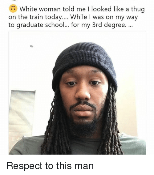 Funny, Respect, and School: White woman told me I looked like a thug  on the train today....While I was on my way  to graduate school... for my 3rd degree.. Respect to this man