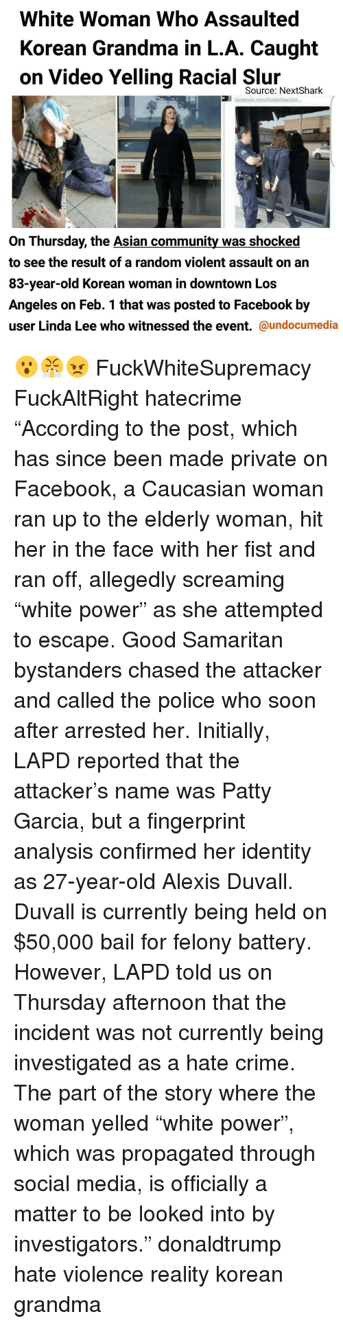 "Memes, Caucasian, and A Matter: White Woman Who Assaulted  Korean Grandma in L.A. Caught  on Video Yelling Racial Source: Next Shark  facebook comAndakhlealpos,  On Thursday, the Asian community was shocked  to see the result of a random violent assault on an  83-year-old Korean woman in downtown Los  Angeles on Feb. 1 that was posted to Facebook by  user Linda Lee who witnessed the event.  @undocumedia 😮😤😠 FuckWhiteSupremacy FuckAltRight hatecrime ""According to the post, which has since been made private on Facebook, a Caucasian woman ran up to the elderly woman, hit her in the face with her fist and ran off, allegedly screaming ""white power"" as she attempted to escape. Good Samaritan bystanders chased the attacker and called the police who soon after arrested her. Initially, LAPD reported that the attacker's name was Patty Garcia, but a fingerprint analysis confirmed her identity as 27-year-old Alexis Duvall. Duvall is currently being held on $50,000 bail for felony battery. However, LAPD told us on Thursday afternoon that the incident was not currently being investigated as a hate crime. The part of the story where the woman yelled ""white power"", which was propagated through social media, is officially a matter to be looked into by investigators."" donaldtrump hate violence reality korean grandma"