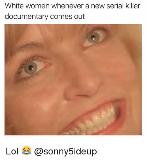 Ironic, Lol, and Serial: White women whenever a new serial killer  documentary comes out Lol 😂 @sonny5ideup