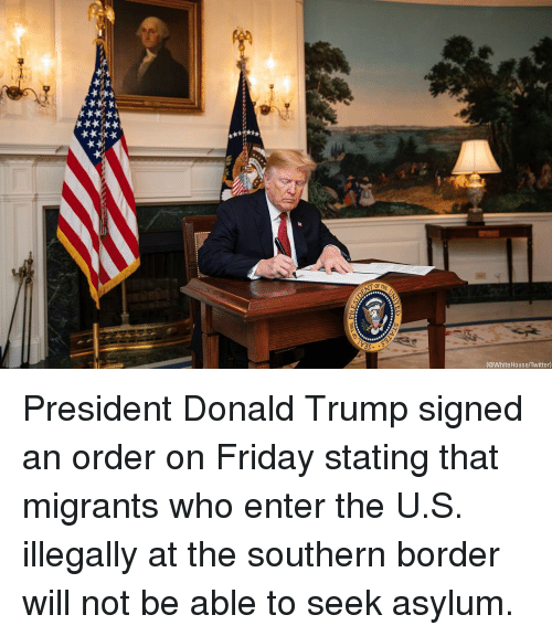 Donald Trump, Friday, and Memes: @WhiteHouse/Twitter) President Donald Trump signed an order on Friday stating that migrants who enter the U.S. illegally at the southern border will not be able to seek asylum.