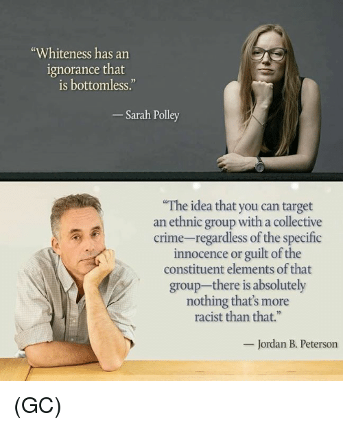 """Innocence: """"Whiteness has an  ignorance that  is bottomless.""""  Sarah Polley  The idea that you can target  an ethnic group with a collective  crime-regardless of the specific  innocence or guilt of the  constituent elements of that  group-there is absolutely  nothing that's more  racist than that.""""  Jordan B. Peterson (GC)"""