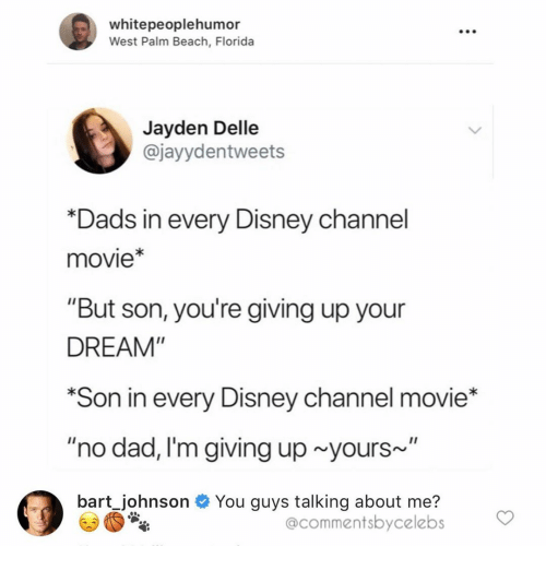 """Dad, Disney, and Bart: whitepeoplehumor  West Palm Beach, Florida  Jayden Delle  @jayydentweets  *Dads in every Disney cha  movie*  """"But son, you're giving up your  DREAM""""  *Son in every Disney channel movie*  """"no dad, I'm giving up yours~  bart Johnson You guys talking about me?  @commentsbycelebs"""