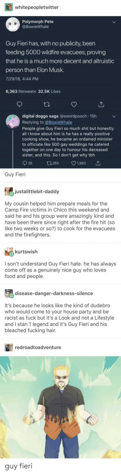 Fire, Food, and Fucking: whitepeopletwitter  Polymorph Pete  @BowieWhale  Guy Fieri has, with no publicity, been  feeding 5000 wildfire evacuees, proving  that he is a much more decent and altruistic  person than Elon Musk.  7/29/18, 4:44 PM  6,363 Retweets 32.5K Likes  tl.  digital doggo saga @swordpooch 15h  Replying to @BowieWhale  People give Guy Fieri so much shit but honestly  all I know about him is he has a really positive  cooking show, he became an ordained minister  to officiate like 500 gay weddings he catered  together on one day to honour his deceased  sister, and this. So I don't get why tbh  26 t265 1,962  Guy Fieri  justalittlebit-daddy  My cousin helped him prepare meals for the  Camp Fire victims in Chico this weekend and  said he and his group were amazingly kind and  have been there since right after the fire hit (so  like two weeks or so?) to cook for the evacuees  and the firefighters.  kurtswish  I son't understand Guy Fieri hate. he has always  come off as a genuinely nice guy who loves  food and people.  disease-danger-darkness-silence  It's because he looks like the kind of dudebro  who would come to your house party and be  racist as fuck but it's a Look and not a Lifestyle  and I stan 1 legend and it's Guy Fieri and his  bleached fucking hair.  redroadtoadventure guy fieri