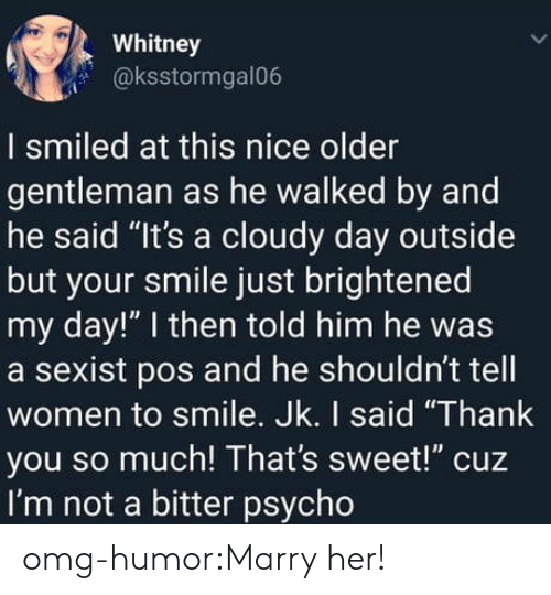 """Marry Her: Whitney  @ksstormgal06  I smiled at this nice older  gentleman as he walked by and  he said """"It's a cloudy day outside  but your smile just brightened  my day!"""" I then told him he was  a sexist pos and he shouldn't tell  women to smile. Jk. I said """"Thank  you so much! That's sweet!"""" cuz  I'm not a bitter psycho omg-humor:Marry her!"""