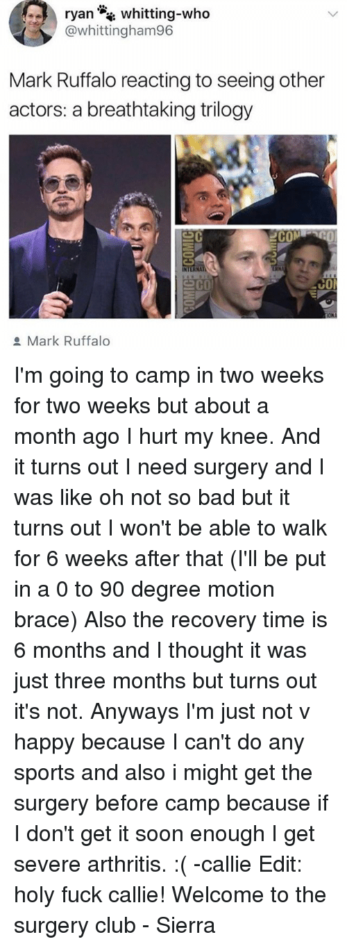 Bad, Club, and Memes: whitting-who  @whittingham96  Mark Ruffalo reacting to seeing other  actors: a breathtaking trilogy  2COM  NTERNA  co  Mark Ruffalo I'm going to camp in two weeks for two weeks but about a month ago I hurt my knee. And it turns out I need surgery and I was like oh not so bad but it turns out I won't be able to walk for 6 weeks after that (I'll be put in a 0 to 90 degree motion brace) Also the recovery time is 6 months and I thought it was just three months but turns out it's not. Anyways I'm just not v happy because I can't do any sports and also i might get the surgery before camp because if I don't get it soon enough I get severe arthritis. :( -callie Edit: holy fuck callie! Welcome to the surgery club - Sierra