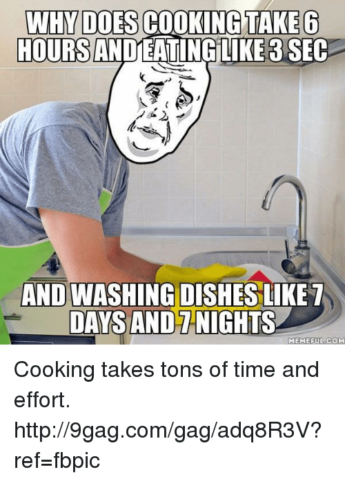 take 6: WHM DOES COOKING TAKE 6  HOURSANDEATINGLIKE 3 SEC  AND WASHING DISHES LIKE  DAYS AND NIGHTS  MEME FUL COM Cooking takes tons of time and effort. http://9gag.com/gag/adq8R3V?ref=fbpic