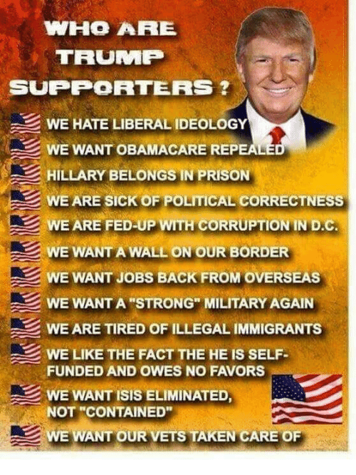 "Isis, Memes, and Taken: WHO ARE  TRUMP  SUPPORTERS  WE HATE LIBERAL IDEOLOGY  WE WANT OBAMACARE REPEALE  HILLARY BELONGS IN PRISON  WE ARE SICK OF POLITICAL CORRECTNESS  WE ARE FED UP WITH CORRUPTION IN D.C  WE WANT A WALL ON OUR BORDER  WE WANT JOBS BACK FROM OVERSEAS  WE WANT A STRONG"" MILITARY AGAIN  WE ARE TIRED OF ILLEGAL IMMIGRANTS  WE LIKE THE FACT THE HE IS SELF  FUNDED AND OWES NO FAVORS  WE WANT ISIS ELIMINATED,  NOT ""CONTAINED""  WE WANT OUR VETS TAKEN CARE OF"