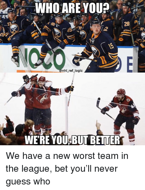 Logic, Memes, and Guess: WHO ARE YOU  28  .70  12  nhlLref logic  WE'RE YOU BUT BETTER We have a new worst team in the league, bet you'll never guess who