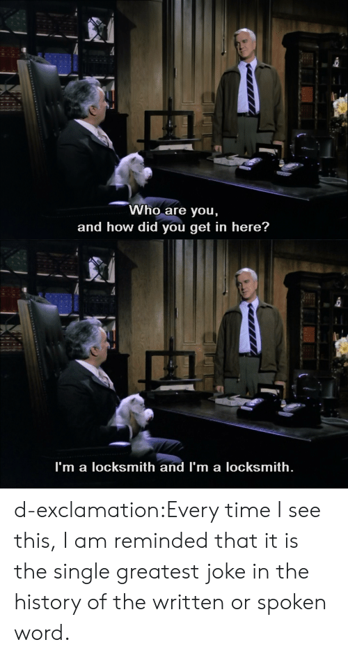 History Of The: Who are you,  and how did you get in here?   I'm a locksmith and I'm a locksmith. d-exclamation:Every time I see this, I am reminded that it is the single greatest joke in the history of the written or spoken word.