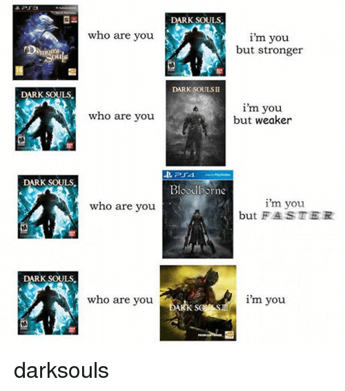 Memes, Bloodborne, and Dark Souls: who are you  Demon  ARK SOULS  who are you  DARK SOULS.  who are you  K SOULS  who are you  DARK SOULS.  i'm you.  but stronger  DARK SOULSII  i'm you  but weaker  Bloodborne  i'm you  but FASTER  i'm you. darksouls