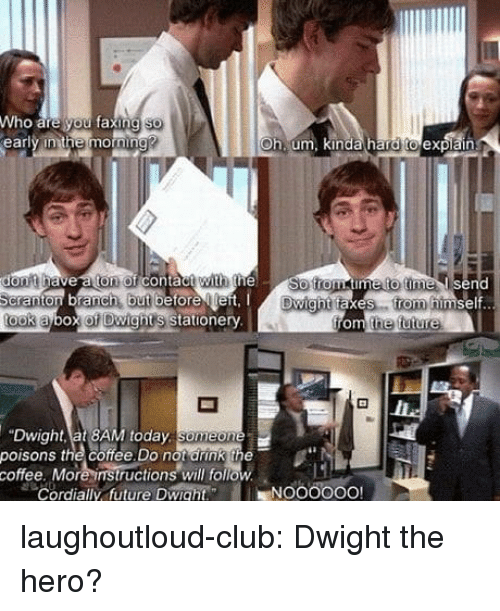 Club, Future, and Tumblr: Who are you faxin  early inthe mornin  Oh um, kinda hard toexpiair  on of contactwi  th the  timetto time l send  but  Dwight taxes. rom  ook abox of Dwights stationery  he future  Dwight, at 8AM today  poisons the coffee Do not arink the  coffee. More instructions will foll  Cordially uture Dwiaht  low  -NOOOOOO! laughoutloud-club:  Dwight the hero?