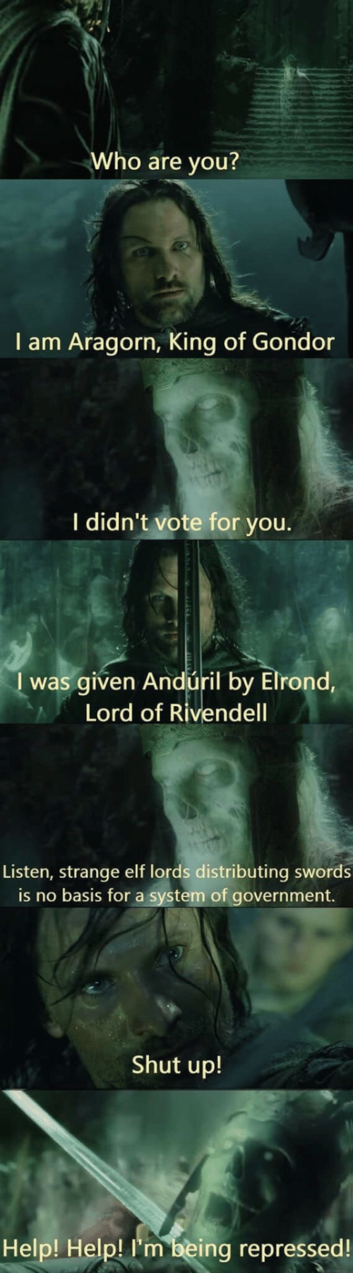 listen: Who are you?  I am Aragorn, King of Gondor  I didn't vote for you.  I was given Andúril by Elrond,  Lord of Rivendell  Listen, strange elf lords distributing swords  is no basis for a system of government.  Shut up!  Help! Help! I'm being repressed!