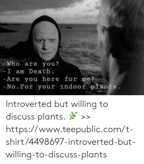 Memes, 🤖, and Dea: Who are you?  I am Dea t  Are you here for me?  No. For your indoor plants Introverted but willing to discuss plants. 🌿 >>  https://www.teepublic.com/t-shirt/4498697-introverted-but-willing-to-discuss-plants