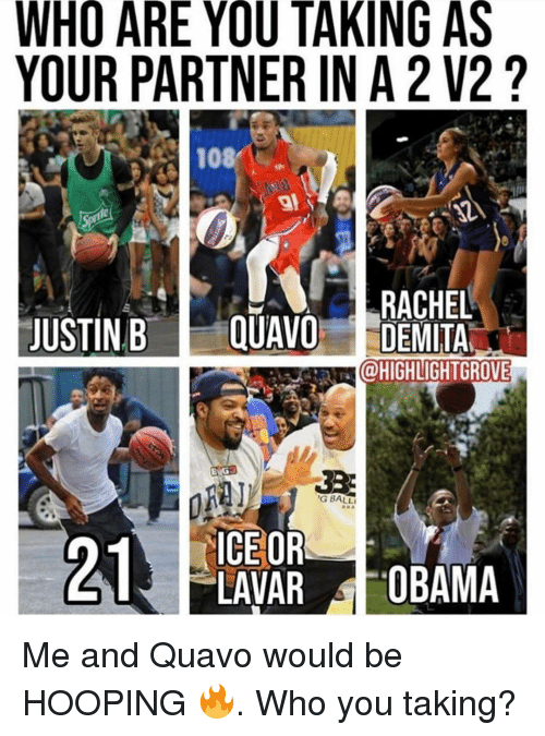 Memes, Obama, and Quavo: WHO ARE YOU TAKING AS  YOUR PARTNER IN A 2 V2?  108/ :  RACHEL  JUSTIN B E QUAVO DEMITA  @HIGHLIGHTGROVE  G BALL  ICE OR  LAVAR OBAMA Me and Quavo would be HOOPING 🔥. Who you taking?