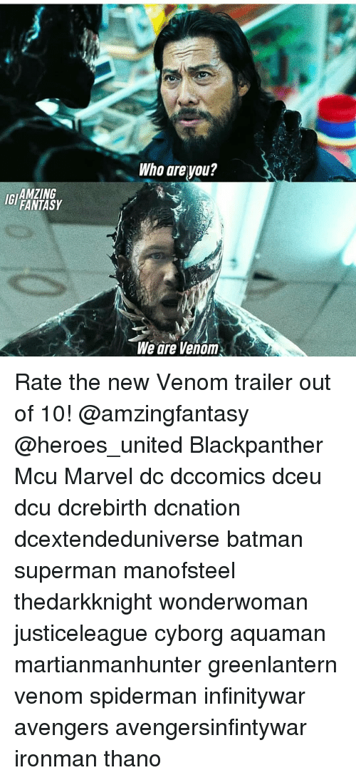 Batman, Memes, and Superman: Who areyou?  IGI  AMZING  FANTASY  We are Venom Rate the new Venom trailer out of 10! @amzingfantasy @heroes_united Blackpanther Mcu Marvel dc dccomics dceu dcu dcrebirth dcnation dcextendeduniverse batman superman manofsteel thedarkknight wonderwoman justiceleague cyborg aquaman martianmanhunter greenlantern venom spiderman infinitywar avengers avengersinfintywar ironman thano