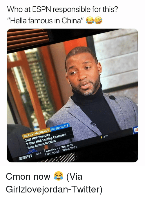 """Basketball, Espn, and New York Knicks: Who at ESPN responsible for this?  """"Hella famous in China"""" ラウ  TRACY McGRADY IG: @tmac213  2017 HOF Inductee  2-time NBA Scoring Champion  Hella famous in China  ESPI NBA Knicks vs Wizards  WSH: 18-26  NY: 10-33 Cmon now 😂 (Via Girlzlovejordan-Twitter)"""