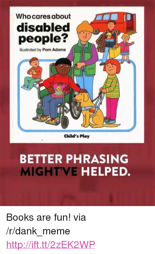 """Books, Child's Play, and Dank: Who cares about  disabled  people?  illustrated by Pam Adams  Child's Play  BETTER PHRASING  MIGHTVE HELPED. <p>Books are fun! via /r/dank_meme <a href=""""http://ift.tt/2zEK2WP"""">http://ift.tt/2zEK2WP</a></p>"""