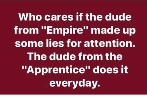 """Dude, Empire, and The Apprentice: Who cares if the dude  from """"Empire"""" made up  some lies for attention.  The dude from the  """"Apprentice"""" does it  everyday."""